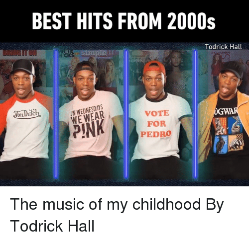 Dank, Music, and Best: BEST HITS FROM 2000s  iCKS  Todrick Hall  oDch.IN WEDNESDAYS  WE WEAR  VOTE  FOR  PEDRO The music of my childhood  By Todrick Hall