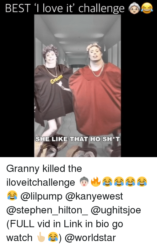 Love, Memes, and Stephen: BEST 'I love it, challenge  SHE LIKE THAT HO SH*T Granny killed the iloveitchallenge 👵🏻🔥😂😂😂😂😂 @lilpump @kanyewest @stephen_hilton_ @ughitsjoe (FULL vid in Link in bio go watch 👆🏼😂) @worldstar