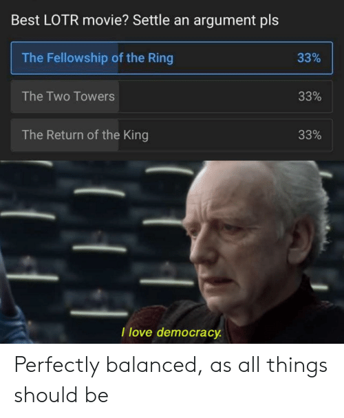 Love, The Ring, and Best: Best LOTR movie? Settle an argument pls  The Fellowship of the Ring  33%  The Two Towers  33%  The Return of the King  33%  I love democracy Perfectly balanced, as all things should be