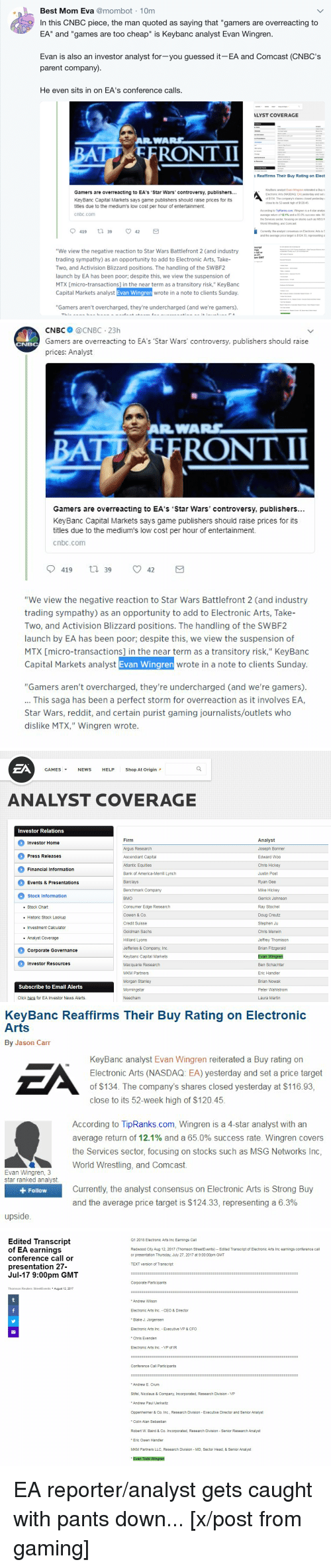 "America, Click, and Doug: Best Mom Eva@mombot 1Om  In this CNBC piece, the man quoted as saying that ""gamers are overreacting to  EA"" and ""games are too cheap"" is Keybanc analyst Evan Wingren  Evan is also an investor analyst for-you guessed it-EA and Comcast (CNBC's  parent company)  He even sits in on EA's conference calls.  LYST COVERAGE  c Reaffirms Their Buy Rating on Elect  Gamers are overreacting to EA's 'Star Wars' controversy, publishers...  KeyBanc Capital Markets says game publishers should raise prices for its  titles due to the medium's low cost per hour of entertainment.  cnbc.com  . KeyBanc analyst Evan Wingren reiterated a Buy r  Electronic Arts (NASDAQ. EA) yesterday and set  of $134. The company's shares closed yesterday  close to its 52-week high of $12045  According to TipRanks.com, Wingren is a 4-star analys  average return of 12.1% and 65 0% success rate Wi  the Services sector, focusing on stocks such as MSG  World Wrestling, and Comcast.  Currently the analyst consensus on Electronic Arts is S  and the average price target is $124.33, representing a  script  ings  r call or  n 27  ""We view the negative reaction to Star Wars Battlefront 2 (and industry  trading sympathy) as an opportunity to add to Electronic Arts, Take-  Two, and Activision Blizzard positions. The handling of the SWBF2  launch by EA has been poor, despite this, we view the suspension of  MTX [micro-transactions] in the near term as a transitory risk,"" KeyBanc  Capital Markets analyst Evan Wingren wrote in a note to clients Sunday  pm GMT  ""Gamers aren't overcharged, they're undercharged (and we're gamers)   CNBC @CNBC 23h  Gamers are overreacting to EA's 'Star Wars' controversy, publishers should raise  prices: Analyst  BA  TD EFRONT II  Gamers are overreacting to EA's 'Star Wars' controversy, publishers...  KeyBanc Capital Markets says game publishers should raise prices for its  titles due to the medium's low cost per hour of entertainment.  cnbc.conm  419 t 39 42  ""We view the negative reaction to Star Wars Battlefront 2 (and industry  trading sympathy) as an opportunity to add to Electronic Arts, Take-  Two, and Activision Blizzard positions. The handling of the SWBF2  launch by EA has been poor; despite this, we view the suspension of  MTX [micro-transactions] in the near term as a transitory risk,"" KeyBanc  wrote in a note to clients Sunday.  ""Gamers aren't overcharged, they're undercharged (and we're gamers).  This saga has been a perfect storm for overreaction as it involves EA,  Star Wars, reddit, and certain purist gaming journalists/outlets who  dislike MTX,"" Wingren wrote   ZA  GAMES ▼  NEWS  HELP  Shop At Origin  ANALYST COVERAGE  Investor RelationS  Firm  Argus Research  Ascendiant Capital  Atlantic Equities  Bank of America-Merrill Lynclh  Barclays  Benchmark Company  BMO  Consumer Edge Research  Cowen & Co.  Credit Suisse  Goldman Sachs  Hilliard Lyons  Jefferies & Company, Inc.  Keybanc Capital Markets  Macquarie Research  MKM Partners  Morgan Stanley  Morningstar  Needham  Analyst  Joseph Bonner  Edward Woo  Chris Hickey  Justin Post  Ryan Gee  Mike Hickey  Gerrick Johnson  Ray Stochel  Doug Creutz  Stephen Ju  Chris Merwin  Jeffrey Thomison  Brian Fitzgerald  Investor Home  Press Releases  Financial Information  Events & Presentations  Stock Information  . Stock Chart  . Historic Stock Lookup  Investment Calculator  .Analyst Coverage  Corporate Governance  Investor Resources  Ben Schachter  Eric Handler  Brian Nowak  Peter Wahlstrom  Laura Martin  Subscribe to Email Alerts  Click here for EA Investor News Alerts   KeyBanc Reaffirms Their Buy Rating on Electronic  Arts  By Jason Carr  EA  KeyBanc analyst Evan Wingren reiterated a Buy rating on  Electronic Arts (NASDAQ: EA) yesterday and set a price target  of $134. The company's shares closed yesterday at $116.93,  close to its 52-week high of $120.45.  According to TipRanks.com, Wingren is a 4-star analyst with an  average return of 12.1% and a 65.0% success rate. Wingren covers  the Services sector, focusing on stocks such as MSG Networks Inc,  World Wrestling, and Comcast.  Evan Wingren, 3  star ranked analyst  Currently, the analyst consensus on Electronic Arts is Strong Buy  and the average price target is $124.33, representing a 6.3%  + Follow  upside   Edited Transcript  of EA earnings  conference call or  presentation 27-  Jul-17 9:00pm GMT  Q1 2018 Electronic Arts Inc Earnings Call  Redwood City Aug 12, 2017 (Thomson StreetEvents) - Edited Transcript of Electronic Arts Inc earnings conference call  or presentation Thursday, July 27, 2017 at 9:00:00pm GMT  TEXT version of Transcript  Corporate Participants  Thomson Reuters StreetEvents August 12, 2017  Andrew Wilson  Electronic Arts Inc CEO & Director  * Blake J. Jorgensen  Electronic Arts Inc Executive VP & CFO  * Chris Evenden  Electronic Arts Inc VP of IR  Conference Call Participants  * Andrew E. Crum  Stifel, Nicolaus & Company, Incorporated, Research Division - VP  Andrew Paul Uerkwitz  Oppenheimer & Co. Inc., Research Division Executive Director and Senior Analyst  * Colin Alan Sebastian  Robert W. Baird & Co. Incorporated, Research Division Senior Research Analyst  Eric Owen Handler  MKM Partners LLC, Research Division MD, Sector Head, & Senior Analyst  Evan Todd Wingren EA reporter/analyst gets caught with pants down... [x/post from gaming]"