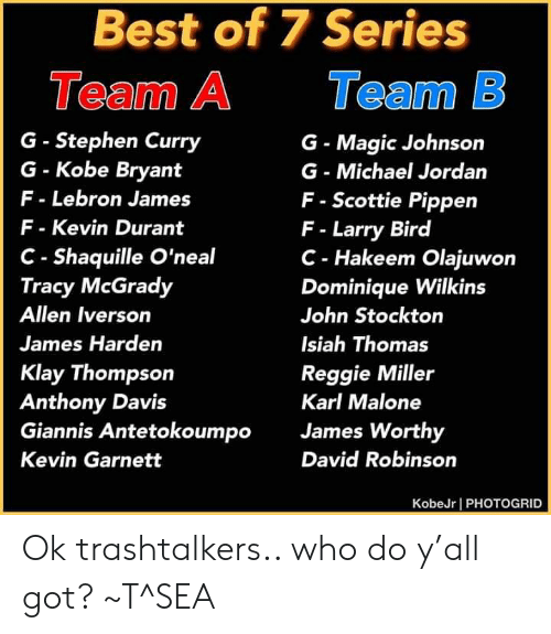 Allen Iverson, James Harden, and Kevin Durant: Best of 7 Series  Team B  Team A  G- Stephen Curry  G-Kobe Bryant  F-Lebron James  G- Magic Johnson  G Michael Jordan  F- Scottie Pippen  F- Larry Bird  C- Hakeem Olajuwon  Dominique Wilkins  F- Kevin Durant  C- Shaquille O'neal  Tracy McGrady  Allen Iverson  John Stockton  James Harden  Isiah Thomas  Klay Thompson  Anthony Davis  Giannis Antetokoumpo  Reggie Miller  Karl Malone  James Worthy  David Robinson  Kevin Garnett  KobeJr PHOTOGRID Ok trashtalkers.. who do y'all got? ~T^SEA