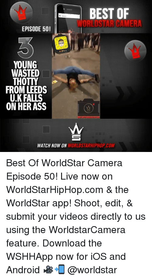 Android, Ass, and Memes: BEST OF  WORLDSTAR CAMER  EPISODE 50!  YOUNG  WASTED  THOTTY  FROM LEEDS  U.K FALLS  ON HER ASS  WATCH NOW ON  WORLDSTARHIPHOP.COM Best Of WorldStar Camera Episode 50! Live now on WorldStarHipHop.com & the WorldStar app! Shoot, edit, & submit your videos directly to us using the WorldstarCamera feature. Download the WSHHApp now for iOS and Android 🎥📲 @worldstar
