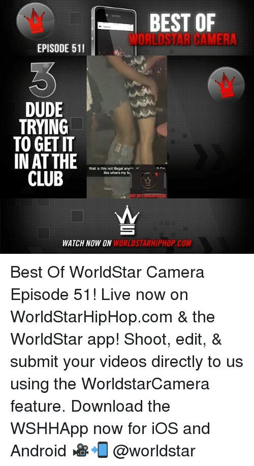 Android, Dude, and Memes: BEST OF  WORLDSTAR CAMERA  EPISODE 51!  DUDE  TRYING  TO GET IT  IN AT THE  Wait is this not illegal anym  like where my b.  CL  E  WATCH NOW ON  WORLDSTARHIPHOP.COM Best Of WorldStar Camera Episode 51! Live now on WorldStarHipHop.com & the WorldStar app! Shoot, edit, & submit your videos directly to us using the WorldstarCamera feature. Download the WSHHApp now for iOS and Android 🎥📲 @worldstar