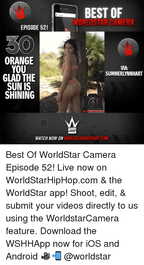 Android, Memes, and Videos: BEST OF  WORLDSTAR CAMERA  EPISODE 52!  0  ORANGE  YOU  GLAD THE  SUN IS  SHINING  VIA:  SUMMERLYNNHART  WATCH NOW ON  WORLDSTARHIPHOP.COM Best Of WorldStar Camera Episode 52! Live now on WorldStarHipHop.com & the WorldStar app! Shoot, edit, & submit your videos directly to us using the WorldstarCamera feature. Download the WSHHApp now for iOS and Android 🎥📲 @worldstar