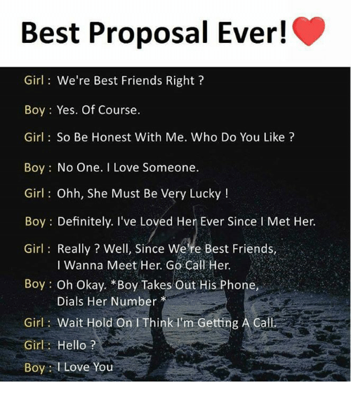 Definitely, Friends, and Hello: Best Proposal Ever!  Girl: We're Best Friends Right?  Boy: Yes. Of Course.  Girl: So Be Honest With Me. Who Do You Like?  Boy: No One. I Love Someone.  Girl: Ohh, She Must Be Very Lucky!  Boy: Definitely. I've Loved Her Ever Since l Met Her.  Girl: Really? Well, Since Were Best Friends,  I Wanna Meet Her. Go Call Her.  Boy: Oh Okay. Boy Takes Out His Phone,  Dials Her Number*  Girl: Wait Hold On I Think I'm Getting A Call  Girl Hello?  Boy Love You