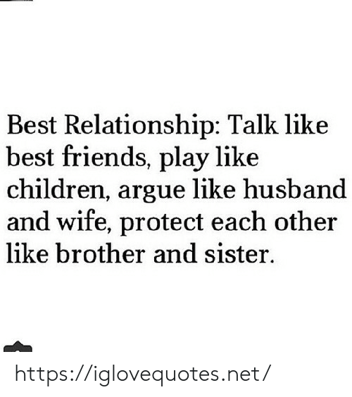 Arguing, Children, and Friends: Best Relationship: Talk like  best friends, play like  children, argue like husband  and wife, protect each other  like brother and sister https://iglovequotes.net/