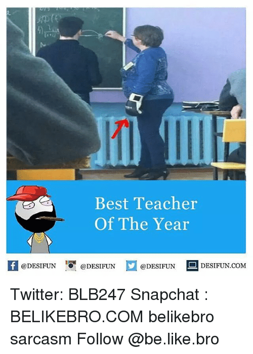 Memes, 🤖, and Snapchater: Best Teacher  Of The Year  @DESIFUN  @DESIFUN  @DESIFUN  DESIFUN.COM Twitter: BLB247 Snapchat : BELIKEBRO.COM belikebro sarcasm Follow @be.like.bro