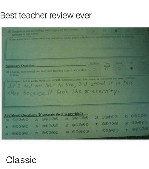 Funny, Meme, and Teacher: Best teacher review ever  o cria, would you rate your learning experience in dis O  In the pace below please write any overall comments about this course or instructor not covered ahose  one hacun to ve, Td  els like an eternity.  because  Additional Questions if scearate sheet is provided  32 00  20 23 26 00000  29 00000  21 00 24 27 ooooo 30  33 Classic