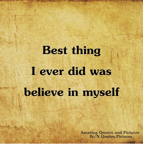 Best Thing I Ever Did Was Believe In Myself Amazing Quotes And