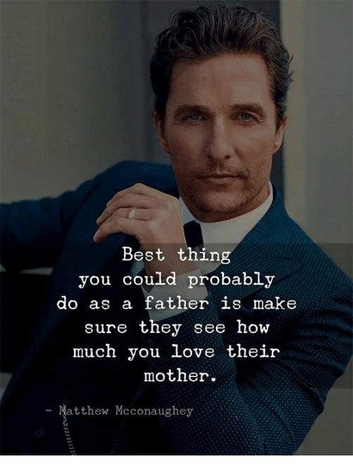 Love, Matthew McConaughey, and Best: Best thing  you could probably  do as a father is make  sure they see how  much you love their  mother.  Matthew Mcconaughey