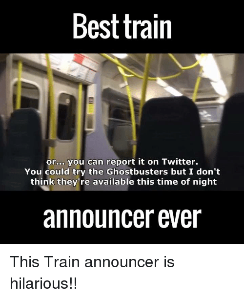 Funny, Twitter, and Time: Best train  or.00 you can report it on Twitter.  You could try the Ghostbusters but I don't  think they're available this time of night  announcer ever This Train announcer is hilarious!!