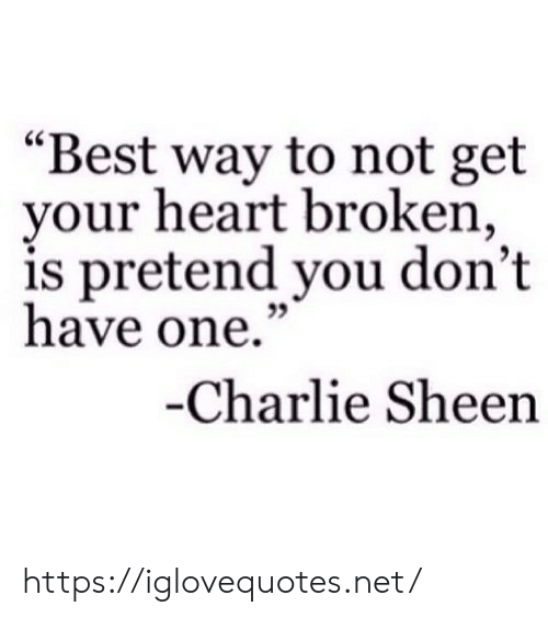 """Charlie, Charlie Sheen, and Best: """"Best way to not get  your heart broken,  is pretend you don't  have one.""""  35  Charlie Sheen https://iglovequotes.net/"""