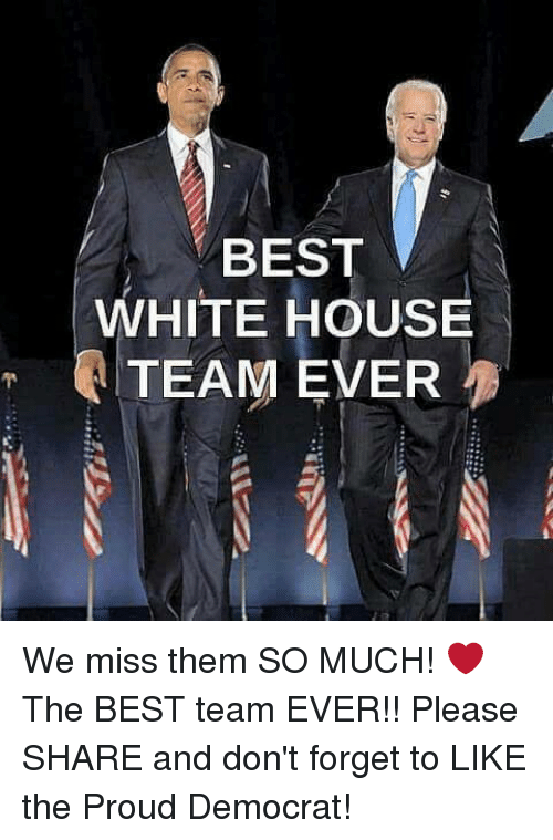 White House, Best, and House: BEST  WHITE HOUSE  TEAM EVER We miss them SO MUCH! ❤  The BEST team EVER!! Please SHARE and don't forget to LIKE the Proud Democrat!