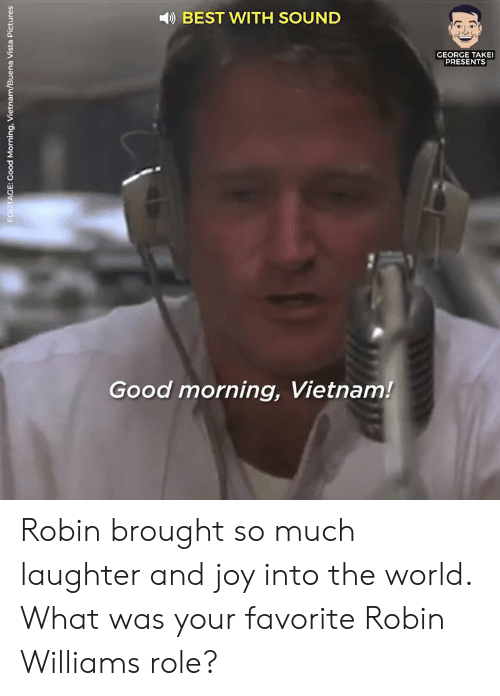 Dank, Good Morning, and Best: )BEST WITH SOUND  GEORGE TAKEI  PRESENTS  Good morning, Vietnam! Robin brought so much laughter and joy into the world. What was your favorite Robin Williams role?
