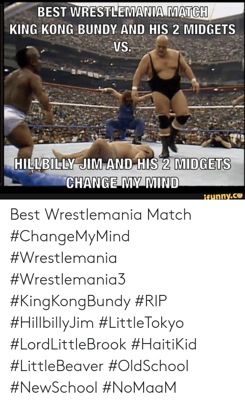 Memes, Wrestlemania, and Best: BEST WRESTLEMANIA MATCH  KING KONG BUNDY AND HIS 2 MIDGETS  VS.  HILLBILLY JIM AND HIS 2 MIDGETS  CHANGE MY MIND  ifunny.c Best Wrestlemania Match #ChangeMyMind #Wrestlemania #Wrestlemania3 #KingKongBundy #RIP #HillbillyJim #LittleTokyo #LordLittleBrook #HaitiKid #LittleBeaver #OldSchool #NewSchool #NoMaaM