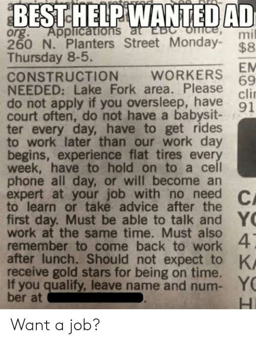 Advice, Funny, and Phone: BESTEHELPIWANTEDAD  org. Applications  260 N. Planters Street Monday- $8  Thursday 8-5.  mil  EM  69  clir  CONSTRUCTION WORKERS  NEEDED: Lake Fork area. Please  do not apply if you oversleep, have q1  court often, do not have a babysit-  ter every day, have to get rides  to work later than our work day  begins, experience flat tires ever  week, have to hold on to a cel  phone all day, or will become an  expert at your job with no need C  to learn or take advice after the  first day. Must be able to talk and Y  work at the same time. Must also  remember to come back to work  after lunch. Should not expect to K  receive gold stars for being on time.  If you qualify, leave name and num- Y  ber at Want a job?
