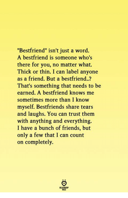 "Friends, Word, and Can: ""Bestfriend"" isn't just a word.  A bestfriend is someone who's  there for you, no matter what.  Thick or thin. I can label anyone  as a friend. But a bestfriend..?  That's something that needs to be  earned. A bestfriend knows me  sometimes more than I know  myself. Bestfriends share tears  and laughs. You can trust them  with anything and everything.  I have a bunch of friends, but  only a few that I can count  on completely"