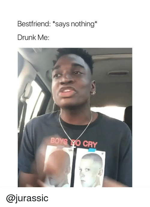 Drunk, Yo, and Girl Memes: Bestfriend: *says nothing*  Drunk Me:  BOY YO CRY  UN  IF @jurassic