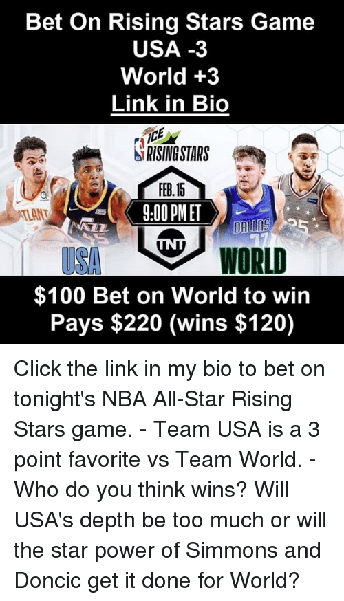 All Star, Anaconda, and Click: Bet On Rising Stars Game  USA -3  World +3  Link in Bio  SRSMSTARS  FEB.15  3:00PMET  TLANT  eWORLD  $100 Bet on World to win  Pays $220 (wins $120) Click the link in my bio to bet on tonight's NBA All-Star Rising Stars game. - Team USA is a 3 point favorite vs Team World. - Who do you think wins? Will USA's depth be too much or will the star power of Simmons and Doncic get it done for World?