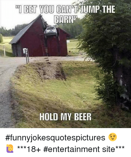 Beer, Dank, and 🤖: BET YOU CAN TTUMP, THE  BARN  HOLD MY BEER #funnyjokesquotespictures  😉🙋           ***18+ #entertainment site***