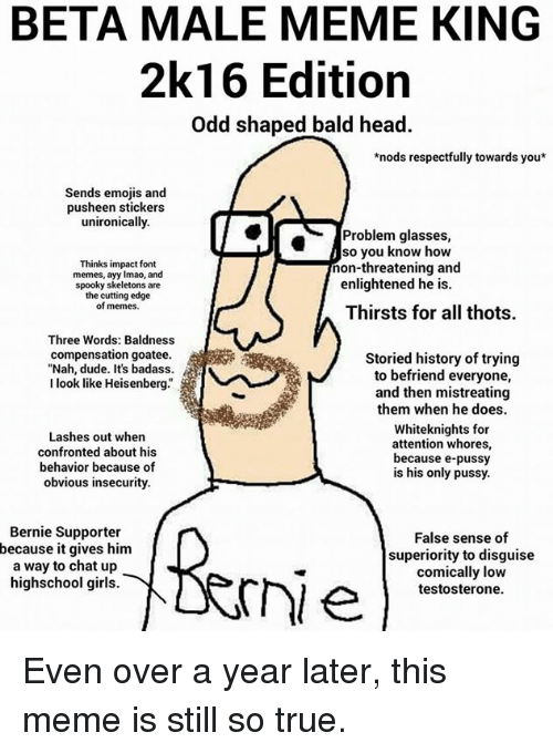 Ayy LMAO, Dude, and Girls: BETA MALE MEME KING  2k16 Edition  Odd shaped bald head.  *nods respectfully towards you  Sends emojis and  pusheen stickers  unironically.  Problem glasses,  so you know how  Thinks impact font  non-threatening and  memes, ayy lmao, and  enlightened he is.  spooky skeletons are  the cutting edge  of memes.  Thirsts for all thots.  Three Words: Baldness  compensation goatee.  Storied history of trying  Nah, dude. It's badass  i  to befriend everyone,  look like Heisenberg.  and then mistreating  them when he does.  Whiteknights for  Lashes out when  attention whores,  confronted about his  because e-pussy  behavior because of  is his only pussy.  obvious insecurity.  Bernie Supporter  False sense of  because it gives him  superiority to disguise  a way to chat up  comically low  highschool girls  testosterone. Even over a year later, this meme is still so true.