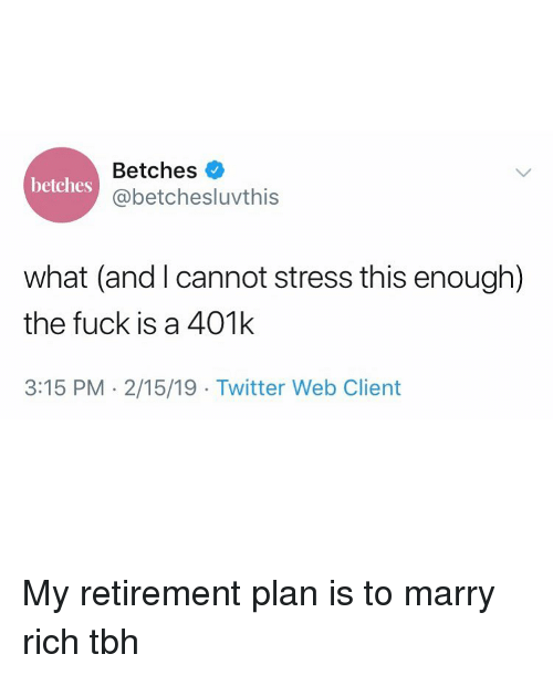 Tbh, Twitter, and 401k: Betches  @betchesluvthis  betches  what (and I cannot stress this enough)  the fuck is a 401k  3:15 PM 2/15/19 Twitter Web Client My retirement plan is to marry rich tbh
