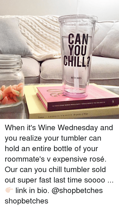 Chill, Wine, and Georgia: BETCHES  SHOULD XNOW BY THE TDME SHTS 30  30 THINGS EVERY WOMAN SHOULD HAVE  Turner GEORGIA O'KEETFE the peetry of things When it's Wine Wednesday and you realize your tumbler can hold an entire bottle of your roommate's v expensive rosé. Our can you chill tumbler sold out super fast last time soooo ... 👉🏻 link in bio. @shopbetches shopbetches