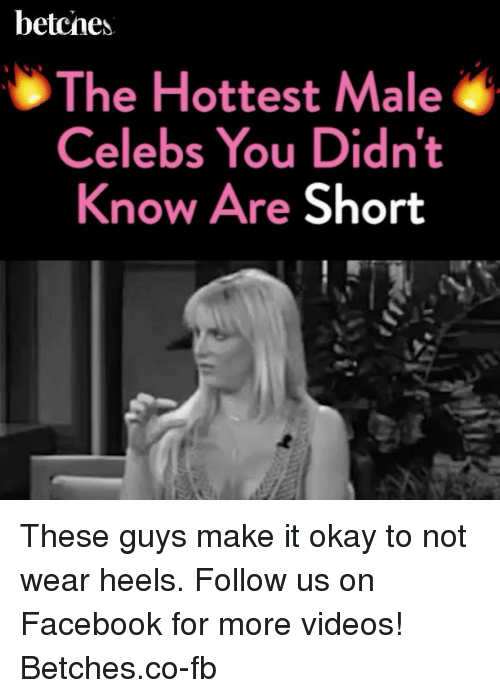 Facebook, Videos, and Okay: betcnes.  The Hottest Male  Celebs You Didnt  Know Are Short These guys make it okay to not wear heels. Follow us on Facebook for more videos! Betches.co-fb