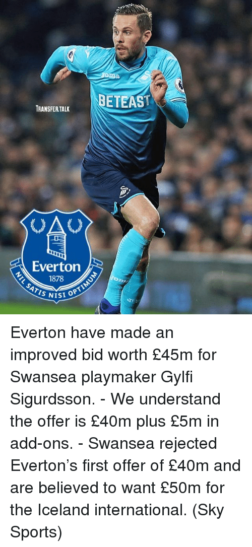 Everton, Memes, and Sports: BETEAS  TRANSFER TAL  Everton  1878S  ISI OPT Everton have made an improved bid worth £45m for Swansea playmaker Gylfi Sigurdsson. - We understand the offer is £40m plus £5m in add-ons. - Swansea rejected Everton's first offer of £40m and are believed to want £50m for the Iceland international. (Sky Sports)