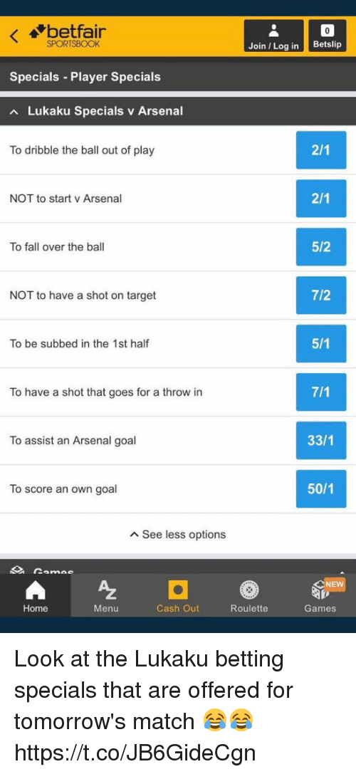 Arsenal, Fall, and Soccer: betfair  SPORTSBOOK  Join Log in Betslip  Specials Player Specials  Lukaku Specials v Arsenal  To dribble the ball out of play  NOT to start v Arsenal  To fall over the ball  5/2  NOT to have a shot on target  7/2  To be subbed in the 1st half  To have a shot that goes for a throw in  To assist an Arsenal goal  33/1  To score an own goal  50/1  A See less options  NE  Home  Menu  Cash Out  Roulette  Games Look at the Lukaku betting specials that are offered for tomorrow's match 😂😂 https://t.co/JB6GideCgn