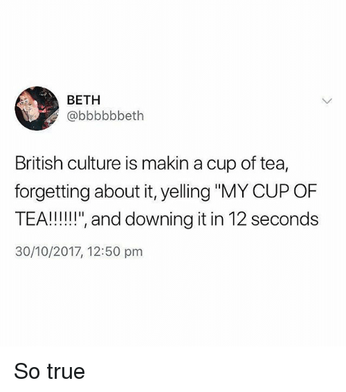 "Memes, True, and British: BETH  @bbbbbbeth  British culture is makin a cup of tea,  forgetting about it, yelling ""MY CUP OF  TEA!!!"" and downing it in 12 seconds  30/10/2017, 12:50 pm So true"