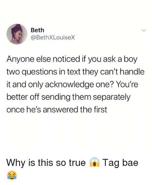 Bae, True, and Girl: Beth  @BethXLouiseX  Anyone else noticed if you ask a boy  two questions in text they can't handle  it and only acknowledge one? You're  better off sending them separately  once he's answered the first Why is this so true 😱 Tag bae 😂