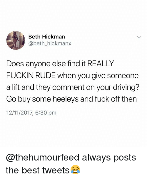 Driving, Rude, and Best: Beth Hickman  @beth_hickmanx  Does anyone else find it REALLY  FUCKIN RUDE when you give someone  a lift and they comment on your driving?  Go buy some heeleys and fuck off then  12/11/2017, 6:30 pm @thehumourfeed always posts the best tweets😂