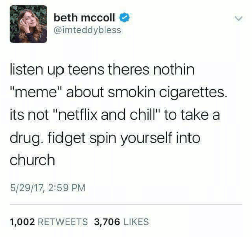 "Chill, Church, and Meme: beth mccoll  @imteddybless  listen up teens theres nothin  meme"" about smokin cigarettes.  its not ""netflix and chill"" to take a  drug. fidget spin yourself into  church  5/29/17, 2:59 PM  1,002 RETWEETS 3,706 LIKES"