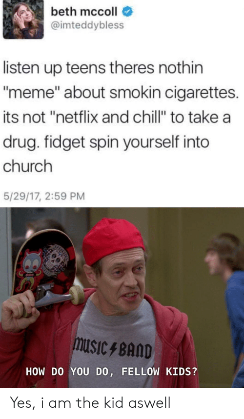 "Chill, Church, and Meme: beth mccoll  @imteddybless  listen up teens theres nothin  meme"" about smokin cigarettes.  its not ""netflix and chill"" to take a  drug. fidget spin yourself into  church  5/29/17, 2:59 PM  USICBAND  HOW DO YOU DO, FELLOW KIDS? Yes, i am the kid aswell"