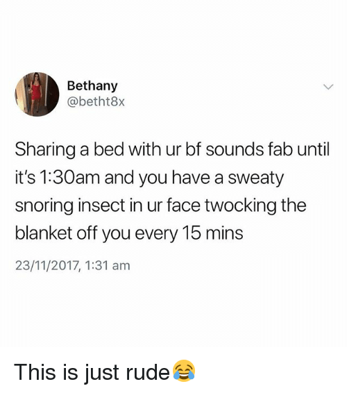 Rude, British, and Snoring: Bethany  @betht8x  Sharing a bed with ur bf sounds fab until  it's 1:30am and you have a sweaty  snoring insect in ur face twocking the  blanket off you every 15 mins  23/11/2017, 1:31 am This is just rude😂