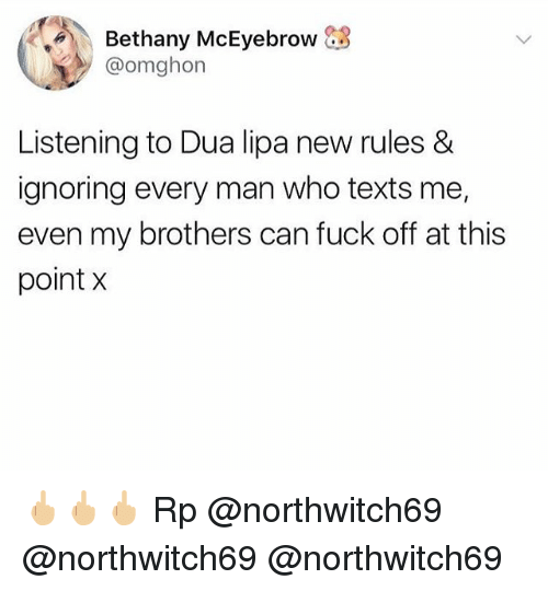 Memes, Fuck, and Texts: Bethany McEyebrow  @omghon  Listening to Dua lipa new rules &  ignoring every man who texts me,  even my brothers can fuck off at this  point X 🖕🏼🖕🏼🖕🏼 Rp @northwitch69 @northwitch69 @northwitch69