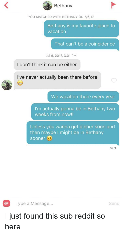 Gif, Reddit, and Soon...: Bethany  YOU MATCHED WITH BETHANY ON 7/6/17  Bethany is my favorite place to  vacation  That can't be a coincidence  Jul 6, 2017, 3:01 PM  I don't think it can be either  I've never actually been there before  We vacation there every year  I'm actually gonna be in Bethany two  weeks from now!!  Unless you wanna get dinner soon and  then maybe I might be in Bethany  sooner  Sent  GIF Type a Message..  Send I just found this sub reddit so here
