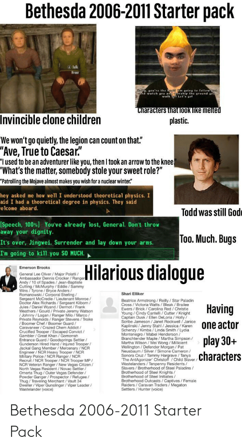 """Children, Doctor, and God: Bethesda 2006-2011 Starter pack  A Talk  Hroa  oll ou're the beg m going to fellow o  and wale al  round gou  Let' aol  Characters that look like melted  Invincible clone children  plastic.  We won't go quietly, the legion can count on that.""""  """"Ave, True to Caesar.  """"I used to be an adventurer like you, then I took an arrow to the knee!  """"What's the matter, somebody stole your sweet role?""""  """"Patrolling the Mojave almost makes you wish for a nuclear winter""""  hey asked me how we'll I understood theoretical physics. I  aid I had a theoretical degree in physics. They said  elcome aboard.  Todd was still God  [Speech, 100%) You've already lost, General. Don't throw  away your dignity.  Too. Much. Bugs  It's over, Jingwei. Surrender and lay down your arms  I'm going to kill you SO MUCH.  Hilarious dialogue  Emerson Brooks  General Lee Oliver / Major Polatli  Andy/10 of Spades/Jean-Baptiste  Cutting/ McMurphy/Eddie/Sammy  Wins/Tyrone / Bryce Anders /  Shari Elliker  Sergeant McCredie/Lieutenant Monroe/  Doctor Alex Richards/Sergeant Kilborn/  Jules/Daniel Wyand / Dermot / Frank  Weathers/Gourd/Private Jeremy Watson  Beatrice Armstrong / Reilly/Star Paladin  Having  Ewers/Brick / Carolina Red/ Christie  Young/Cindy Cantelli/ Cutter / Knight  Captain Dusk /Ellen DeLoria/Holly  Scrbe Jameson /Janet Rockwell/Janice  Private Reynolds/Ranger Stevens/Troike  / Boomer Chef / Boomer Guard  one actor  n  Caravaneer/Crazed Chem Addict /  t /  VIC  Gambler/Great Khan /Gomorrah  Schenzy / Kimba / Linda Smith/ Lydia  Montenegro/ Mabel Henderson  Branchtender Maple Martha Simpson /  nt  Wellinaton/Defender Morgan / Pat  Neusbaum / Silver / Simone Cameron  Sonora Cruz / Tammy Hargrave /Tanya  aver/  he AntAgonizer Chnstoff /Child Slav  play 30+  Entrance Guard /Goodsprings Settler/  Gunderson Hired Hand/Injured Trooper/  Engineer/NCR Heavy Trooper / NCR  Military Police/ NCR Ranger/ NCR  Recruit/ NCR Trooper / NCR Trooper MP/  characters  en  North Vegas Residen"""