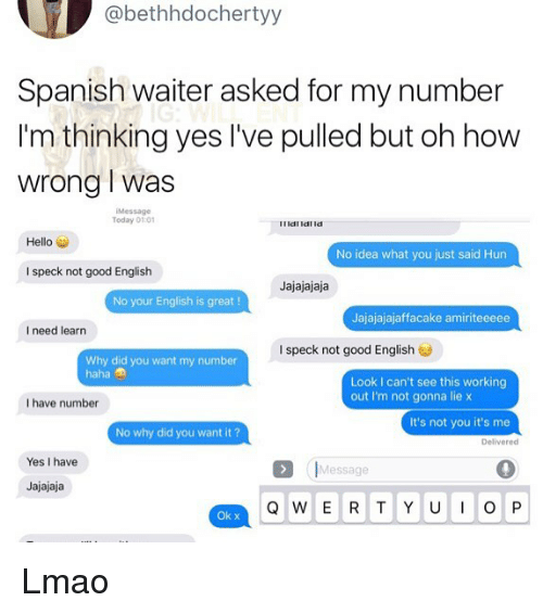 Hello, Lmao, and Memes: @bethhdochertyy  Spanish waiter asked for my number  I'm thinking yes I've pulled but oh how  wrong I was  Message  Today 01:01  Hello  No idea what you just said Hun  I speck not good English  Jajajajaja  No your English is great!  Jajajajajaffacake amiriteeeee  I need learn  I speck not good English  Why did you want my number  haha  Look I can't see this working  out I'm not gonna lie x  I have number  It's not you it's me  No why did you want it?  Delivered  Yes I have  Message  Jajajaja  Ok x Lmao