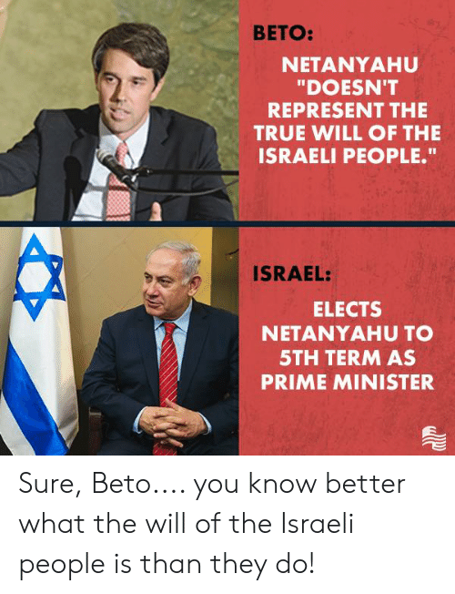 "True, Israel, and Netanyahu: BETO:  NETANYAHU  ""DOESN'T  REPRESENT THE  TRUE WILL OF THE  ISRAELI PEOPLE.""  ISRAEL:  ELECTS  NETANYAHU TO  5TH TERM AS  PRIME MINISTER Sure, Beto.... you know better what the will of the Israeli people is than they do!"