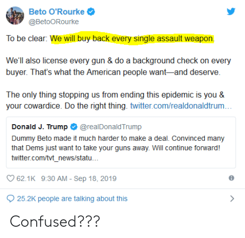 Confused, Guns, and News: Beto O'Rourke  @BetoORourke  To be clear: We will buy back every single assault weapon  We'll also license every gun & do a background check on every  buyer. That's what the American people want-and deserve.  The only thing stopping us from ending this epidemic is you &  your cowardice. Do the right thing. twitter.com/realdonaldtrum...  Donald J. Trump  @realDonaldTrump  Dummy Beto made it much harder to make a deal. Convinced many  that Dems just want to take your guns away. Will continue forward!  twitter.com/tvt_news/statu...  62.1K 9:30 AM - Sep 18, 2019  25.2K people are talking about this Confused???