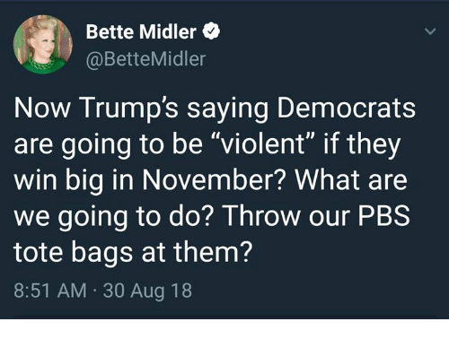 """Bette Midler, Violent, and Pbs: Bette Midler  @BetteMidler  Now Trump's saying Democrats  are going to be """"violent"""" if they  win big in November? What are  we going to do? Throw our PBS  tote bags at them?  8:51 AM. 30 Aug 18"""