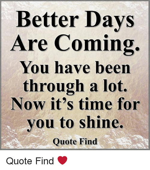 Better Days Are Coming You Have Been Through A Lot Now Its Time For