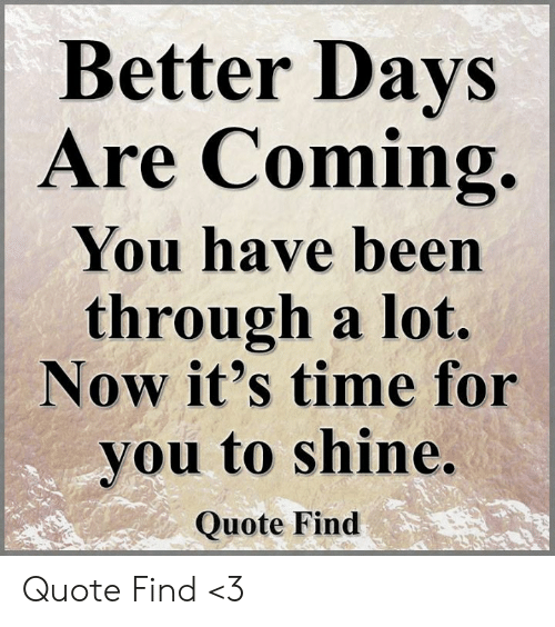 Better Days Are Coming You Have Been Through a Lot Now It\'s ...