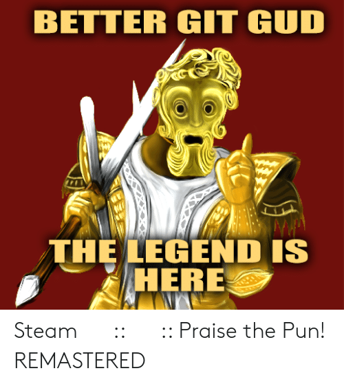 BETTER GIT GUD THE LEGEND IS HERE Steam 社群 指南 Praise the