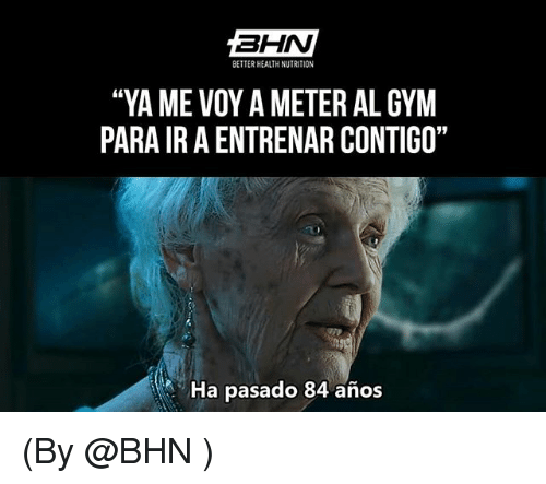 "Gym, Meter, and Health: BETTER HEALTH NUTRITION  ""YA ME VOY A METER AL GYM  PARA IR A ENTRENAR CONTIGO""  Ha pasado 84 años (By @BHN )"