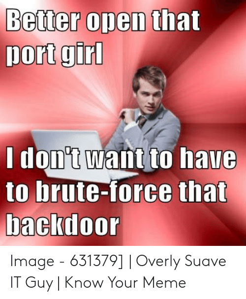 Better Open That Port Girl I Don't Want to Have to Brute