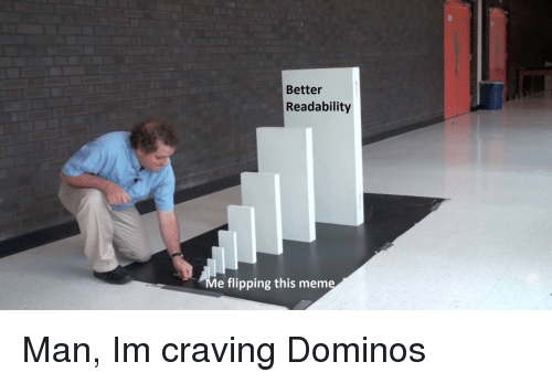 Meme, Domino, and Man: Better  Readability  Me flipping this meme Man, Im craving Dominos