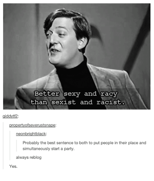 Party, Sexy, and Best: Better sexy and racy  than sexist and racist  iddvtf2:  propertyofseverustsnape:  neonbrightblack  Probably the best sentence to both to put people in their place and  simultaneously start a party.  always reblog  Yes